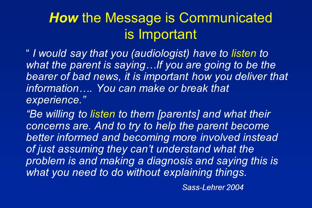 How the Message is Communicated is Important I would say that you (audiologist) have to listen to what the parent is saying…If you are going to be the bearer of bad news, it is important how you deliver that information….