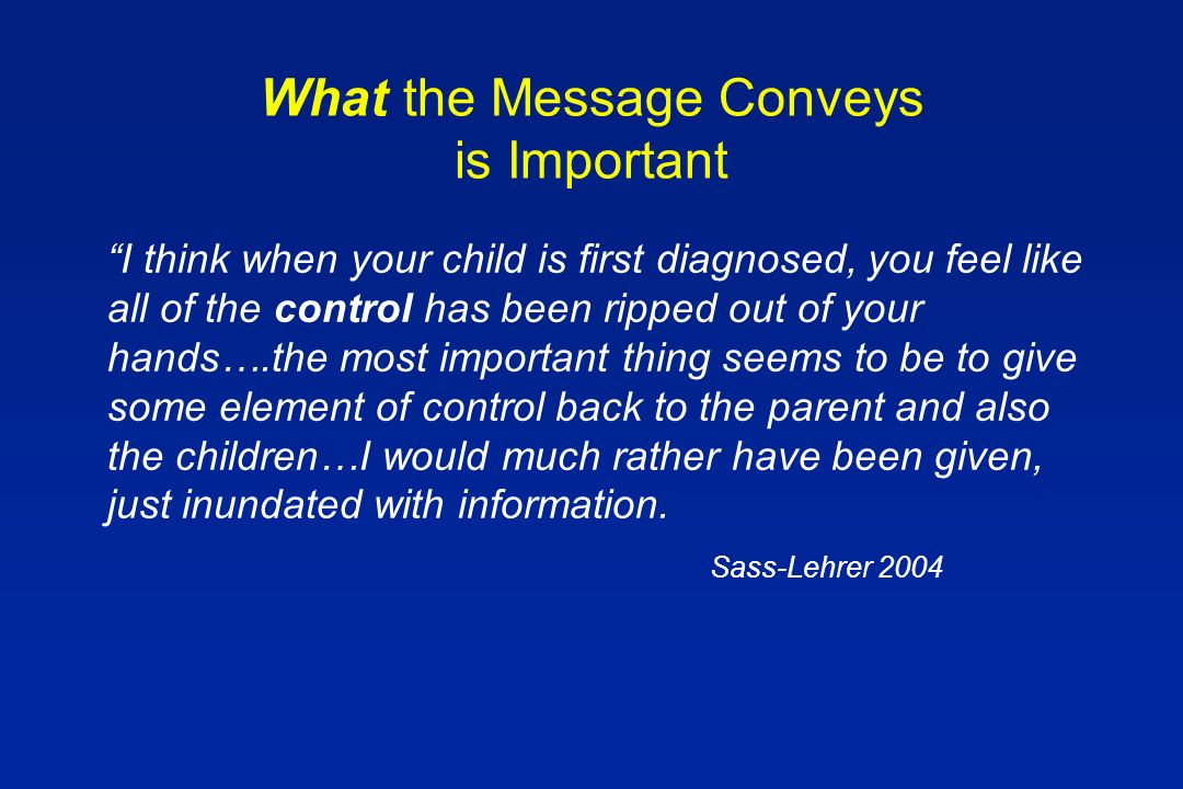 What the Message Conveys is Important I think when your child is first diagnosed, you feel like all of the control has been ripped out of your hands….the most important thing seems to be to give some element of control back to the parent and also the children…I would much rather have been given, just inundated with information.