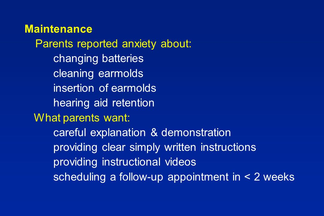 Maintenance Parents reported anxiety about: changing batteries cleaning earmolds insertion of earmolds hearing aid retention What parents want: careful explanation & demonstration providing clear simply written instructions providing instructional videos scheduling a follow-up appointment in < 2 weeks