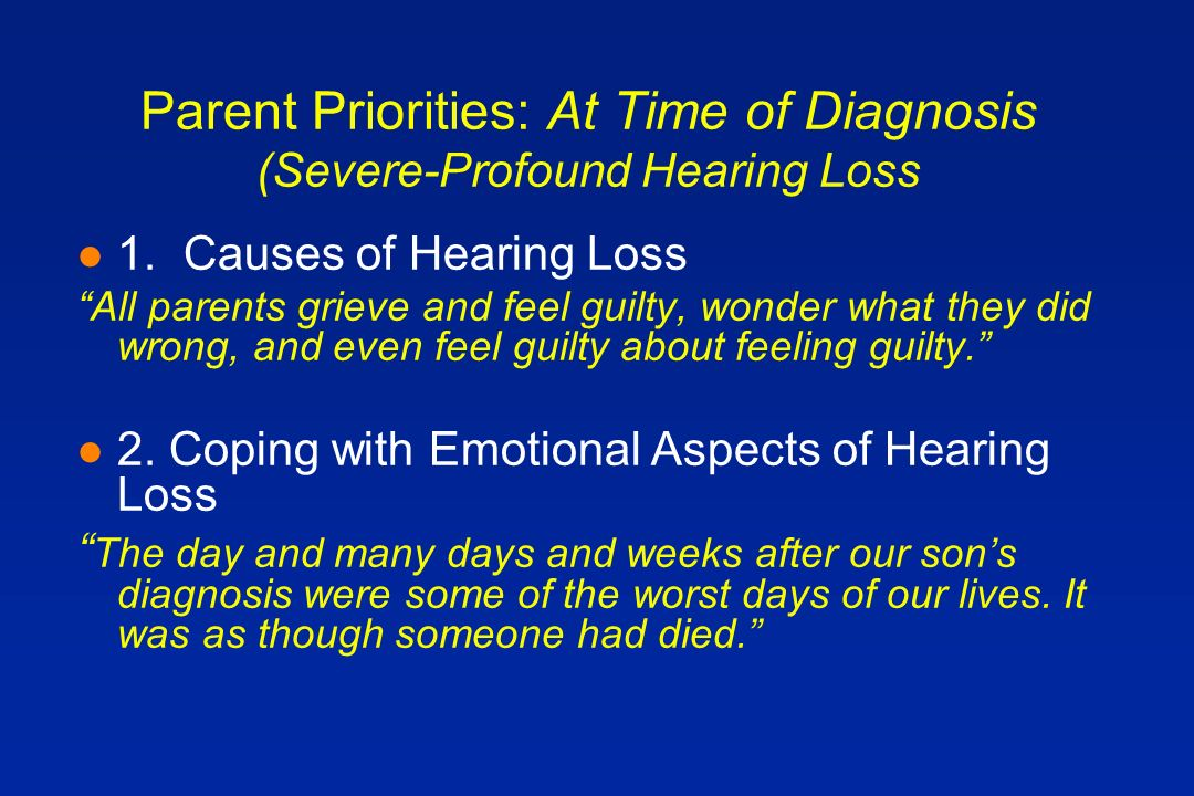 Parent Priorities: At Time of Diagnosis (Severe-Profound Hearing Loss l 1.Causes of Hearing Loss All parents grieve and feel guilty, wonder what they did wrong, and even feel guilty about feeling guilty.