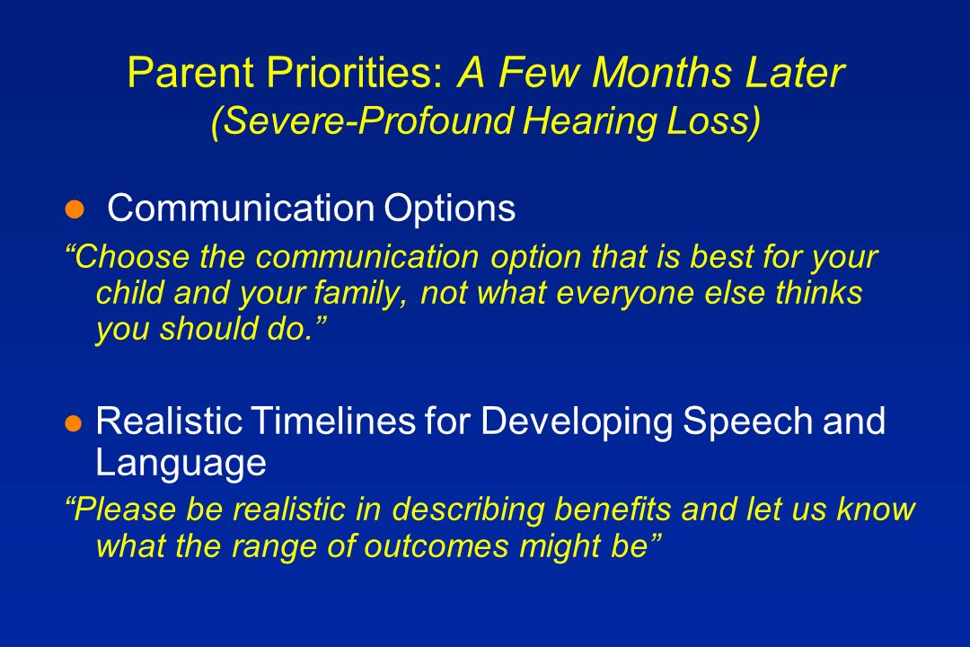 Parent Priorities: A Few Months Later (Severe-Profound Hearing Loss) l Communication Options Choose the communication option that is best for your child and your family, not what everyone else thinks you should do.