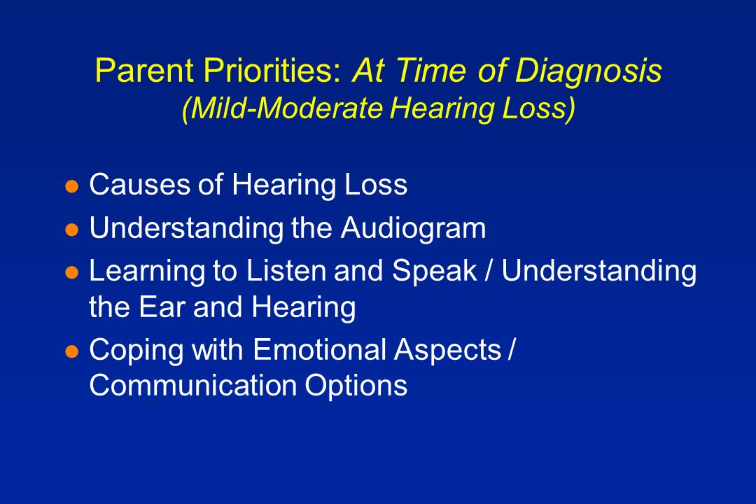 Parent Priorities: At Time of Diagnosis (Mild-Moderate Hearing Loss) l Causes of Hearing Loss l Understanding the Audiogram l Learning to Listen and Speak / Understanding the Ear and Hearing l Coping with Emotional Aspects / Communication Options