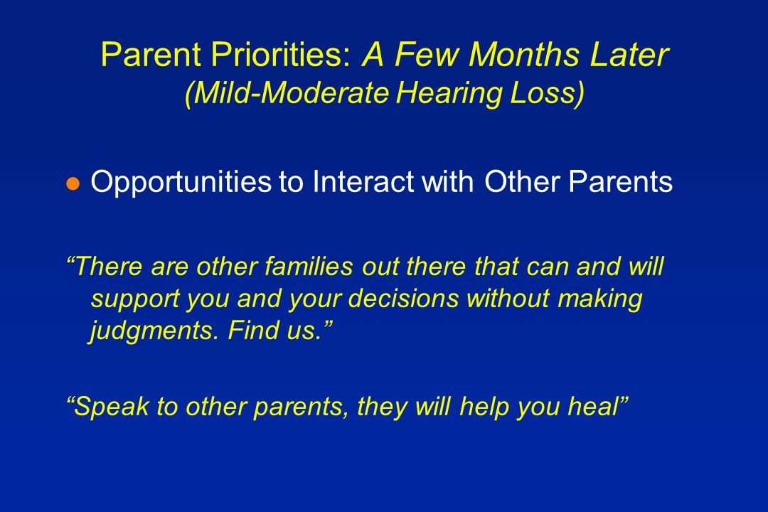 Parent Priorities: A Few Months Later (Mild-Moderate Hearing Loss) l Opportunities to Interact with Other Parents There are other families out there that can and will support you and your decisions without making judgments.