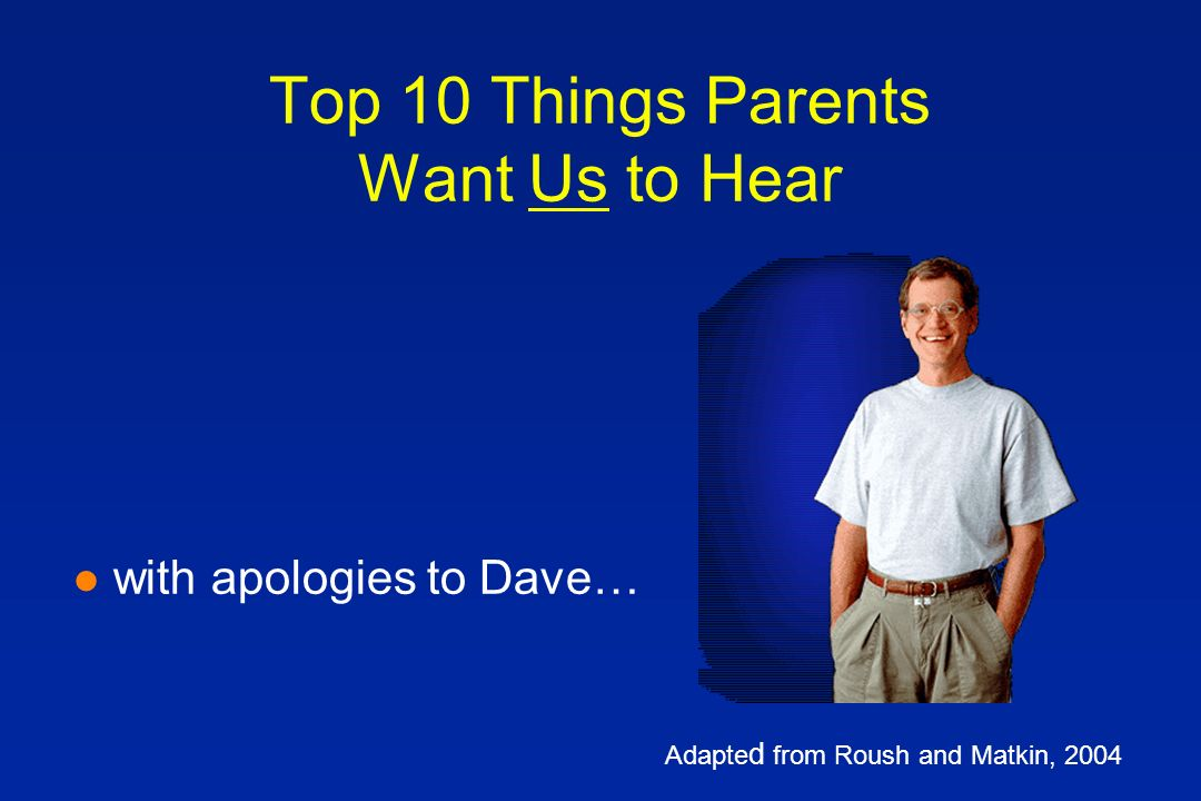 Top 10 Things Parents Want Us to Hear l with apologies to Dave… Adapte d from Roush and Matkin, 2004
