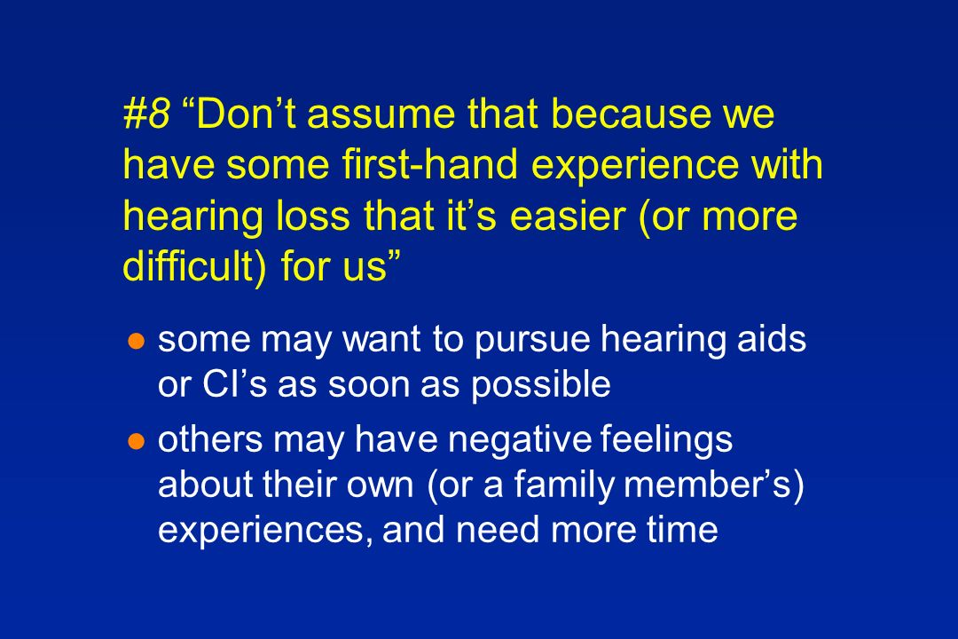 #8 Dont assume that because we have some first-hand experience with hearing loss that its easier (or more difficult) for us l some may want to pursue hearing aids or CIs as soon as possible l others may have negative feelings about their own (or a family members) experiences, and need more time