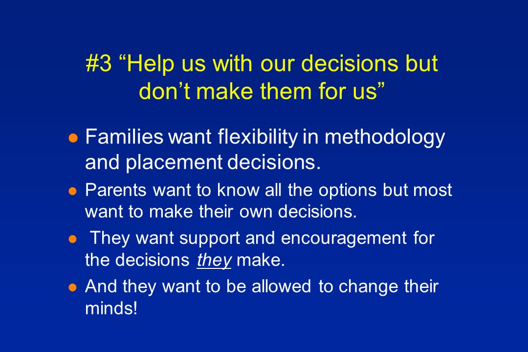 #3 Help us with our decisions but dont make them for us l Families want flexibility in methodology and placement decisions.