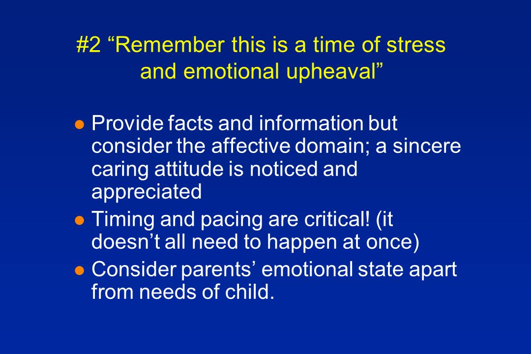 #2 Remember this is a time of stress and emotional upheaval l Provide facts and information but consider the affective domain; a sincere caring attitude is noticed and appreciated l Timing and pacing are critical.