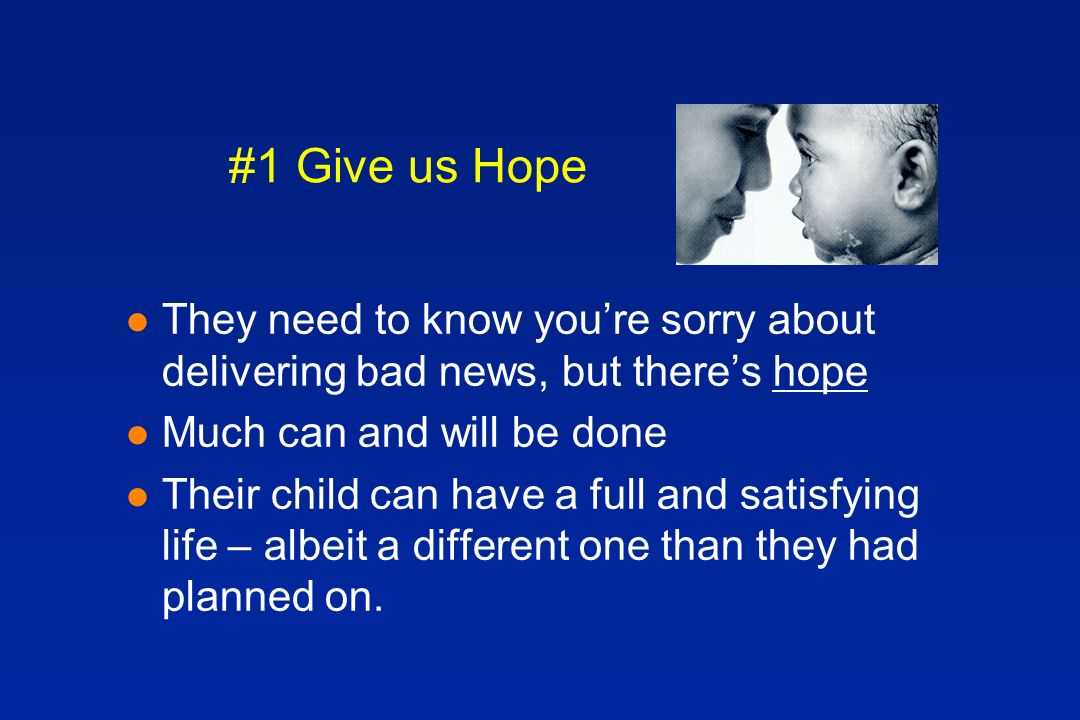 #1 Give us Hope l They need to know youre sorry about delivering bad news, but theres hope l Much can and will be done l Their child can have a full and satisfying life – albeit a different one than they had planned on.