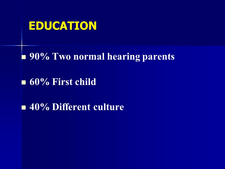 EDUCATION 90% Two normal hearing parents 60% First child 40% Different culture