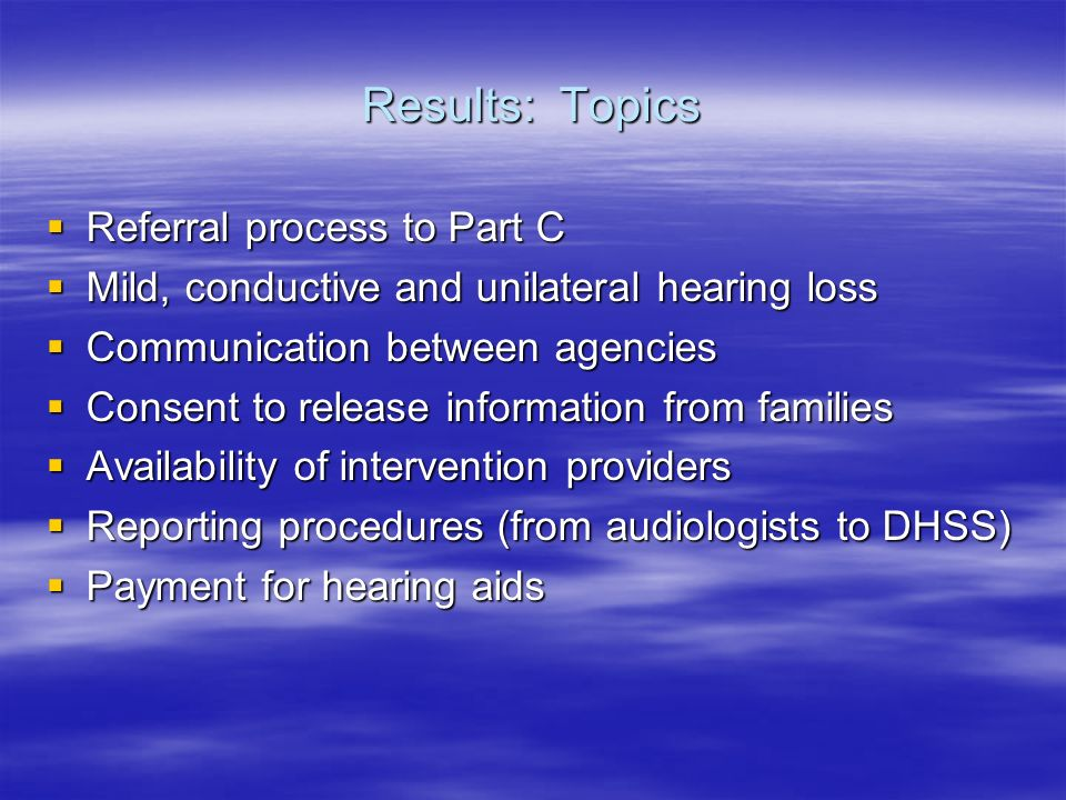 Results: Topics Referral process to Part C Referral process to Part C Mild, conductive and unilateral hearing loss Mild, conductive and unilateral hearing loss Communication between agencies Communication between agencies Consent to release information from families Consent to release information from families Availability of intervention providers Availability of intervention providers Reporting procedures (from audiologists to DHSS) Reporting procedures (from audiologists to DHSS) Payment for hearing aids Payment for hearing aids