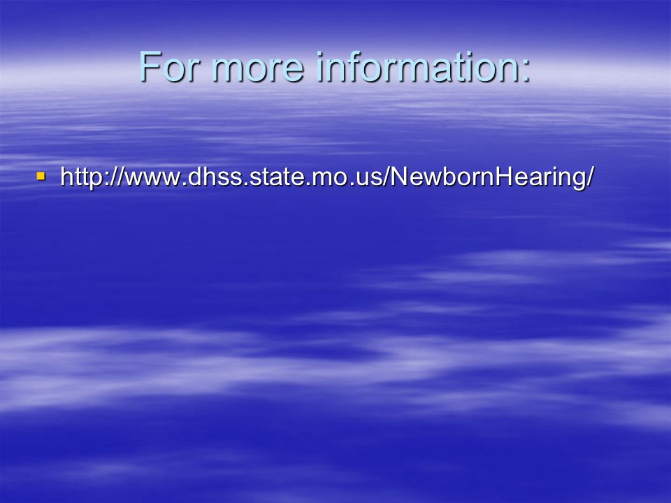 For more information: http://www.dhss.state.mo.us/NewbornHearing/ http://www.dhss.state.mo.us/NewbornHearing/