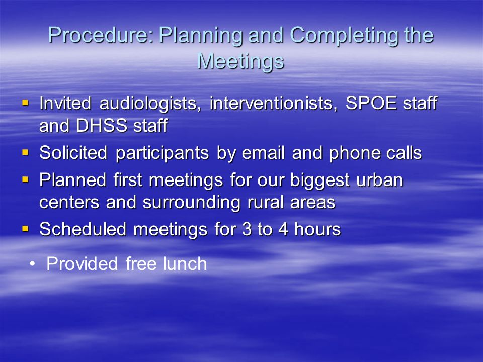 Procedure: Planning and Completing the Meetings Invited audiologists, interventionists, SPOE staff and DHSS staff Invited audiologists, interventionists, SPOE staff and DHSS staff Solicited participants by email and phone calls Solicited participants by email and phone calls Planned first meetings for our biggest urban centers and surrounding rural areas Planned first meetings for our biggest urban centers and surrounding rural areas Scheduled meetings for 3 to 4 hours Scheduled meetings for 3 to 4 hours Provided free lunch