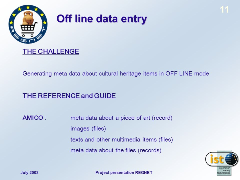 July 2002Project presentation REGNET 11 Off line data entry THE CHALLENGE Generating meta data about cultural heritage items in OFF LINE mode THE REFERENCE and GUIDE AMICO : meta data about a piece of art (record) images (files) texts and other multimedia items (files) meta data about the files (records)