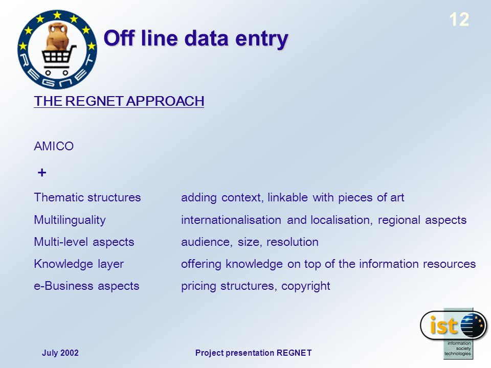 July 2002Project presentation REGNET 12 Off line data entry THE REGNET APPROACH AMICO + Thematic structuresadding context, linkable with pieces of art Multilingualityinternationalisation and localisation, regional aspects Multi-level aspectsaudience, size, resolution Knowledge layeroffering knowledge on top of the information resources e-Business aspects pricing structures, copyright