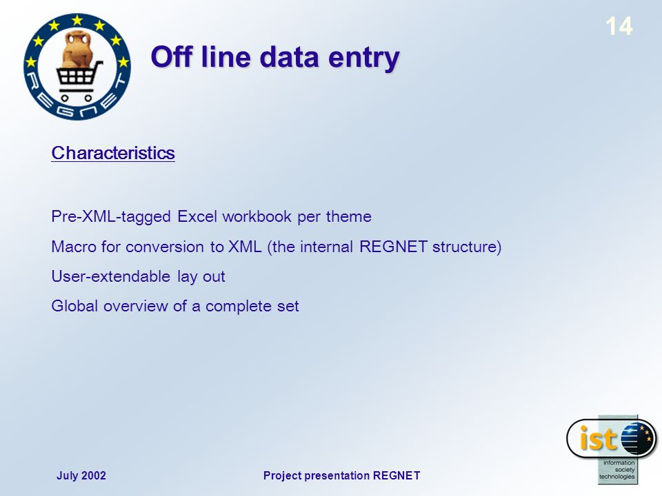 July 2002Project presentation REGNET 14 Off line data entry Characteristics Pre-XML-tagged Excel workbook per theme Macro for conversion to XML (the internal REGNET structure) User-extendable lay out Global overview of a complete set
