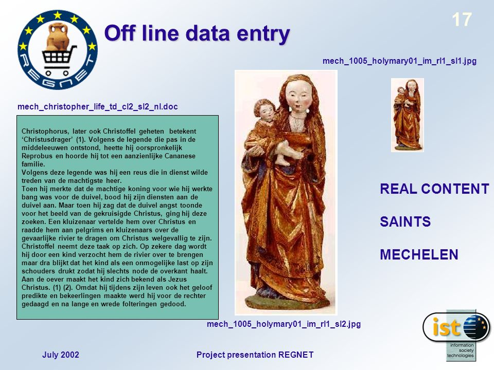 July 2002Project presentation REGNET 17 Off line data entry REAL CONTENT SAINTS MECHELEN mech_1005_holymary01_im_rl1_sl1.jpg mech_1005_holymary01_im_rl1_sl2.jpg Christophorus, later ook Christoffel geheten betekent Christusdrager (1).