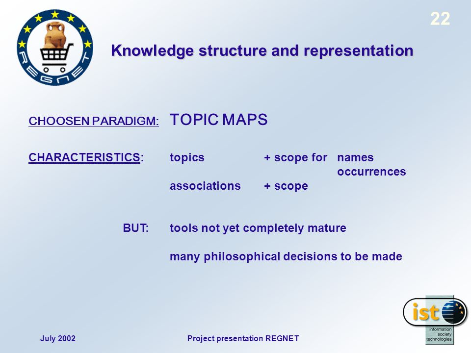 July 2002Project presentation REGNET 22 CHOOSEN PARADIGM: TOPIC MAPS CHARACTERISTICS:topics+ scope for names occurrences associations+ scope BUT:tools not yet completely mature many philosophical decisions to be made Knowledge structure and representation