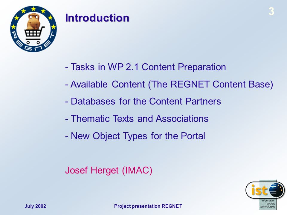 July 2002Project presentation REGNET 3 Introduction - Tasks in WP 2.1 Content Preparation - Available Content (The REGNET Content Base) - Databases for the Content Partners - Thematic Texts and Associations - New Object Types for the Portal Josef Herget (IMAC)