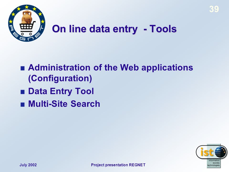 July 2002Project presentation REGNET 39 On line data entry - Tools Administration of the Web applications (Configuration) Data Entry Tool Multi-Site Search