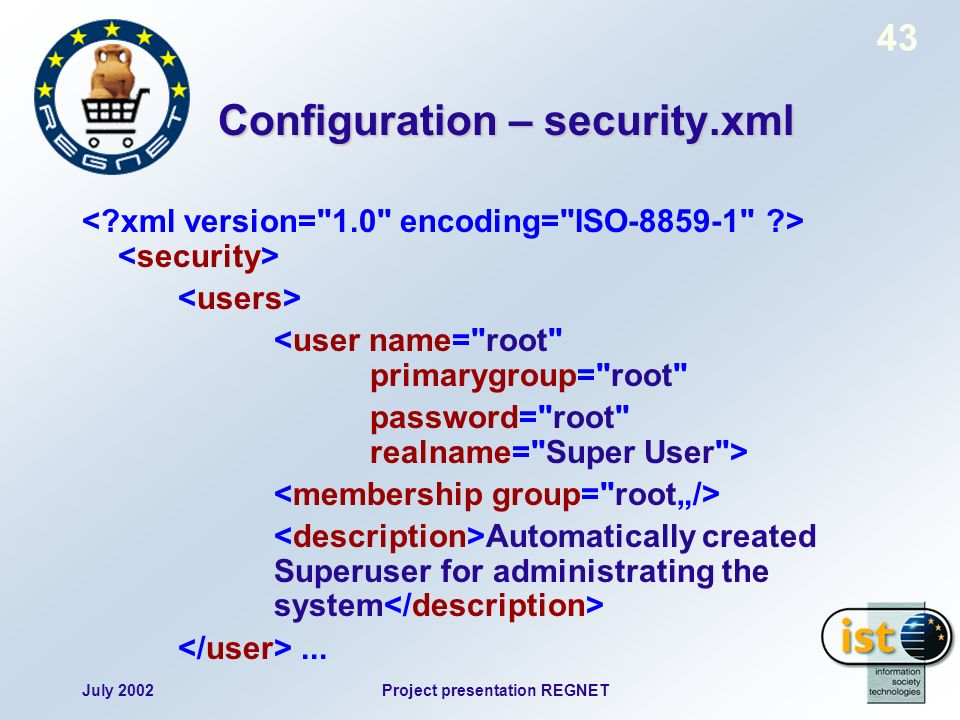 July 2002Project presentation REGNET 43 Configuration – security.xml <user name= root primarygroup= root password= root realname= Super User > Automatically created Superuser for administrating the system...