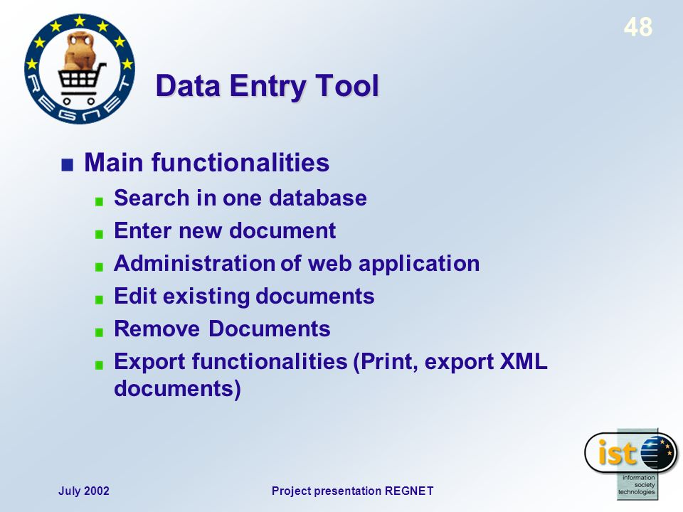 July 2002Project presentation REGNET 48 Data Entry Tool Main functionalities Search in one database Enter new document Administration of web application Edit existing documents Remove Documents Export functionalities (Print, export XML documents)