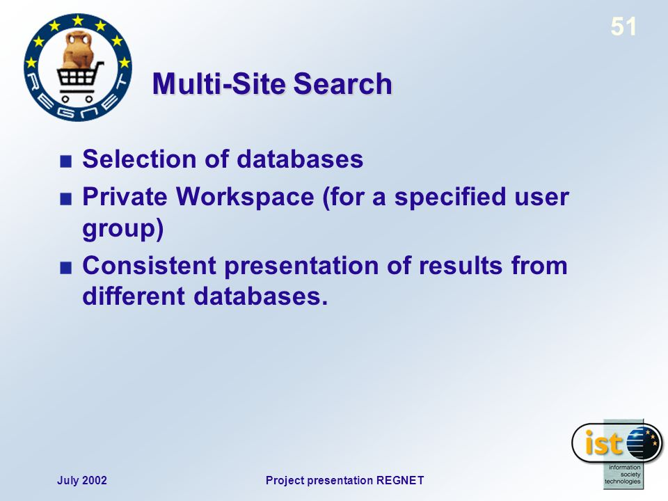 July 2002Project presentation REGNET 51 Multi-Site Search Selection of databases Private Workspace (for a specified user group) Consistent presentation of results from different databases.