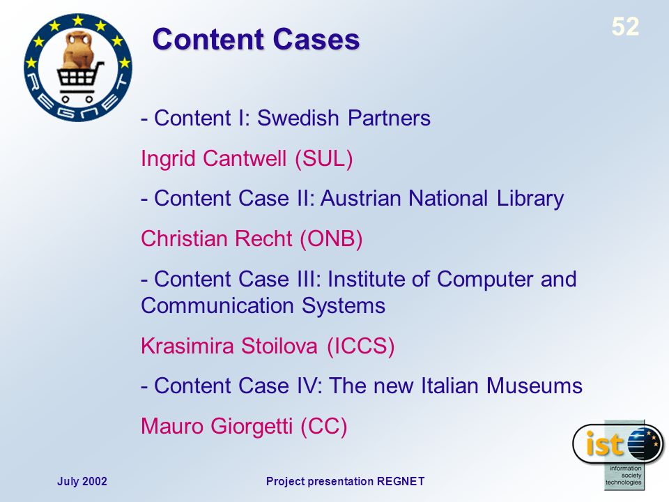 July 2002Project presentation REGNET 52 Content Cases - Content I: Swedish Partners Ingrid Cantwell (SUL) - Content Case II: Austrian National Library Christian Recht (ONB) - Content Case III: Institute of Computer and Communication Systems Krasimira Stoilova (ICCS) - Content Case IV: The new Italian Museums Mauro Giorgetti (CC)