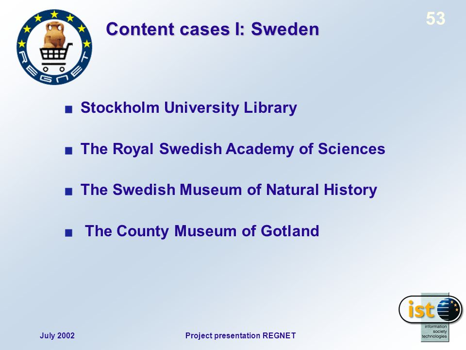 July 2002Project presentation REGNET 53 Content cases I: Sweden Stockholm University Library The Royal Swedish Academy of Sciences The Swedish Museum of Natural History The County Museum of Gotland