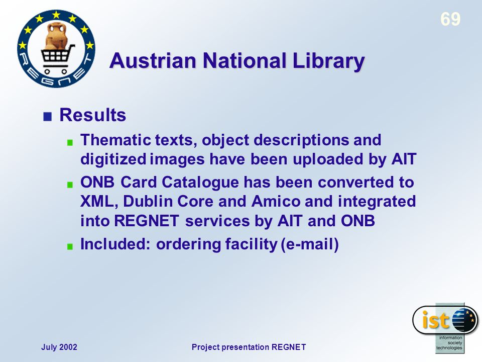 July 2002Project presentation REGNET 69 Austrian National Library Results Thematic texts, object descriptions and digitized images have been uploaded by AIT ONB Card Catalogue has been converted to XML, Dublin Core and Amico and integrated into REGNET services by AIT and ONB Included: ordering facility (e-mail)