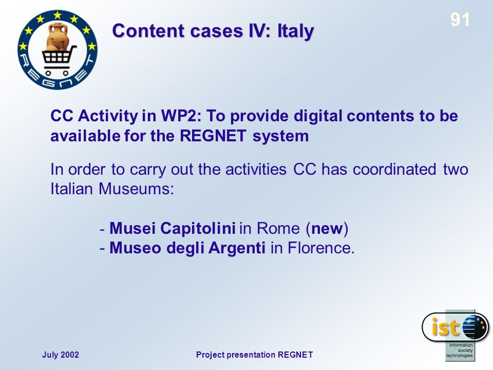 July 2002Project presentation REGNET 91 CC Activity in WP2: To provide digital contents to be available for the REGNET system In order to carry out the activities CC has coordinated two Italian Museums: - Musei Capitolini in Rome (new) - Museo degli Argenti in Florence.