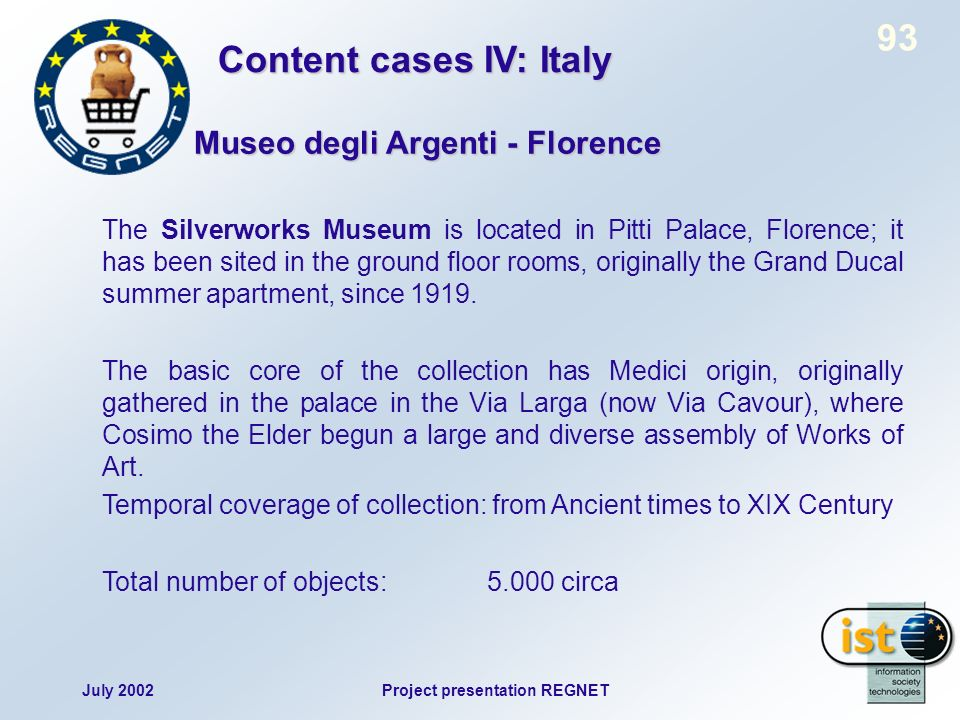 July 2002Project presentation REGNET 93 The Silverworks Museum is located in Pitti Palace, Florence; it has been sited in the ground floor rooms, originally the Grand Ducal summer apartment, since 1919.