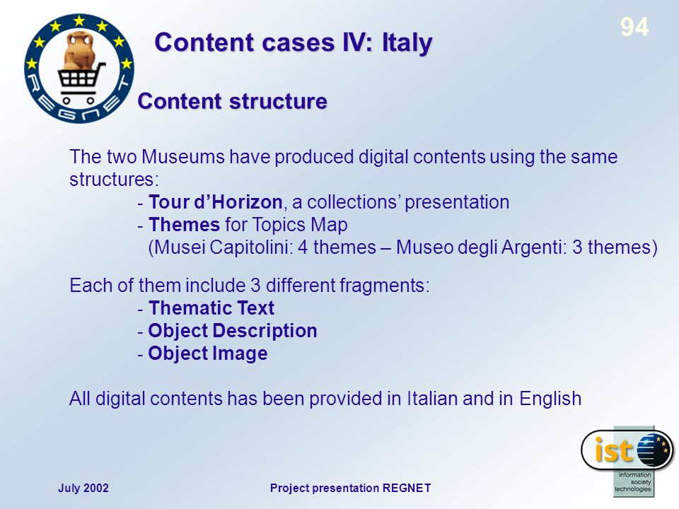 July 2002Project presentation REGNET 94 The two Museums have produced digital contents using the same structures: - Tour dHorizon, a collections presentation - Themes for Topics Map (Musei Capitolini: 4 themes – Museo degli Argenti: 3 themes) Each of them include 3 different fragments: - Thematic Text - Object Description - Object Image All digital contents has been provided in Italian and in English Content cases IV: Italy Content structure