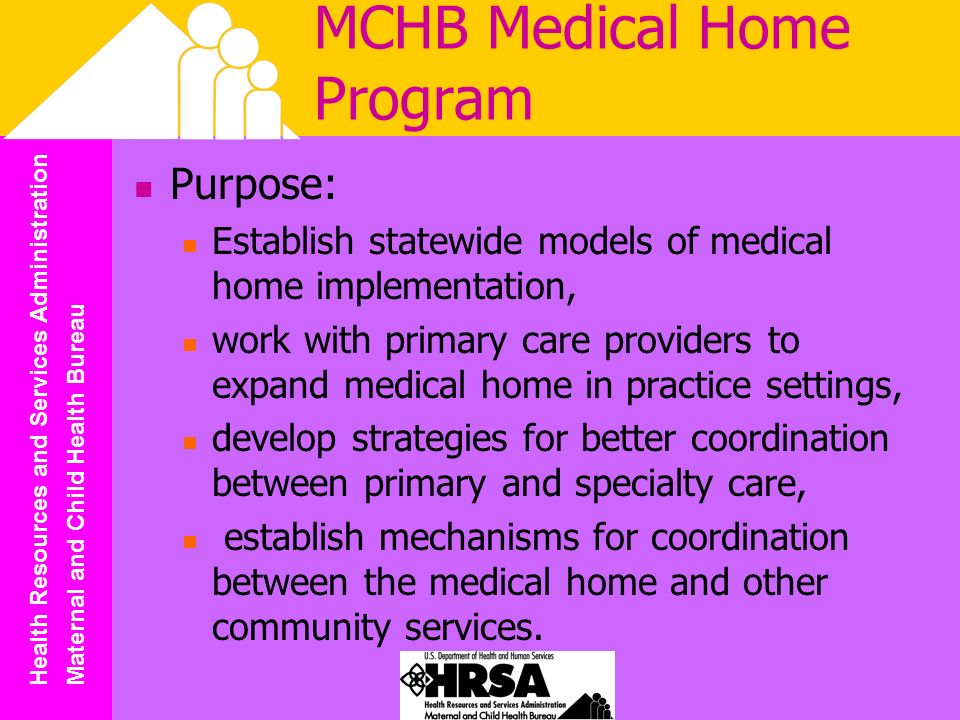 Health Resources and Services Administration Maternal and Child Health Bureau MCHB Medical Home Program Purpose: Establish statewide models of medical home implementation, work with primary care providers to expand medical home in practice settings, develop strategies for better coordination between primary and specialty care, establish mechanisms for coordination between the medical home and other community services.