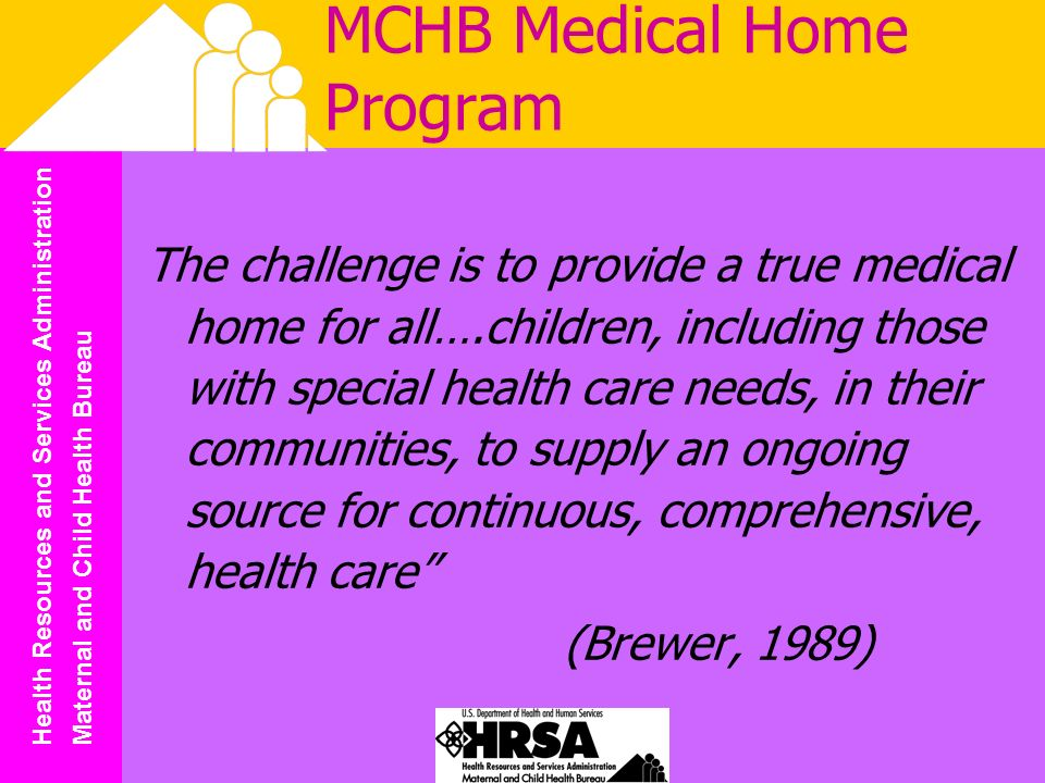 Health Resources and Services Administration Maternal and Child Health Bureau MCHB Medical Home Program The challenge is to provide a true medical home for all….children, including those with special health care needs, in their communities, to supply an ongoing source for continuous, comprehensive, health care (Brewer, 1989)