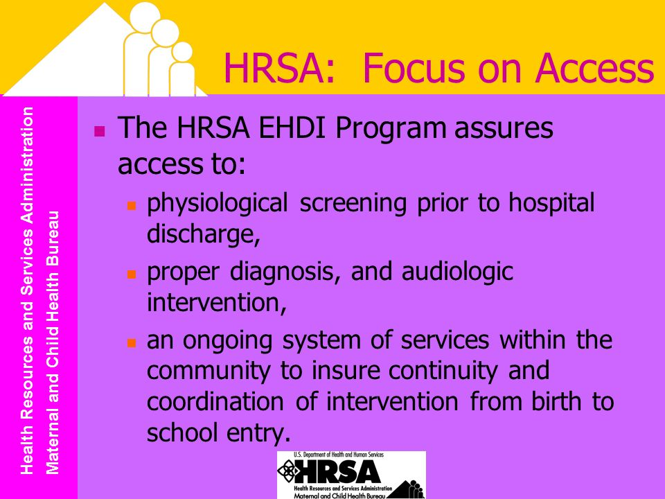 Health Resources and Services Administration Maternal and Child Health Bureau HRSA: Focus on Access The HRSA EHDI Program assures access to: physiological screening prior to hospital discharge, proper diagnosis, and audiologic intervention, an ongoing system of services within the community to insure continuity and coordination of intervention from birth to school entry.