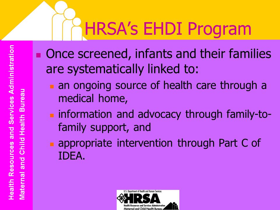 Health Resources and Services Administration Maternal and Child Health Bureau HRSAs EHDI Program Once screened, infants and their families are systematically linked to: an ongoing source of health care through a medical home, information and advocacy through family-to- family support, and appropriate intervention through Part C of IDEA.