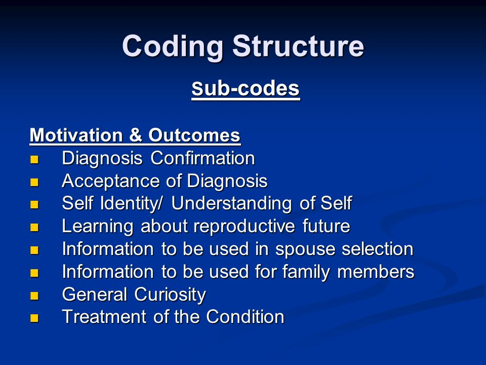 Coding Structure S ub-codes S ub-codes Motivation & Outcomes Diagnosis Confirmation Diagnosis Confirmation Acceptance of Diagnosis Acceptance of Diagnosis Self Identity/ Understanding of Self Self Identity/ Understanding of Self Learning about reproductive future Learning about reproductive future Information to be used in spouse selection Information to be used in spouse selection Information to be used for family members Information to be used for family members General Curiosity General Curiosity Treatment of the Condition Treatment of the Condition