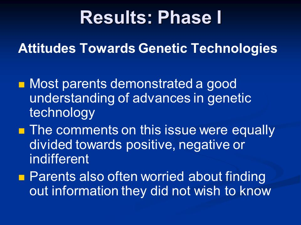 Results: Phase I Attitudes Towards Genetic Technologies Most parents demonstrated a good understanding of advances in genetic technology The comments on this issue were equally divided towards positive, negative or indifferent Parents also often worried about finding out information they did not wish to know