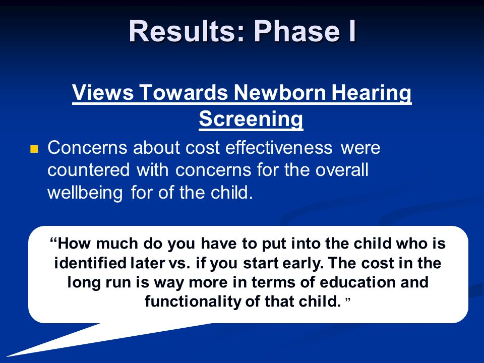 Results: Phase I Views Towards Newborn Hearing Screening Concerns about cost effectiveness were countered with concerns for the overall wellbeing for of the child.