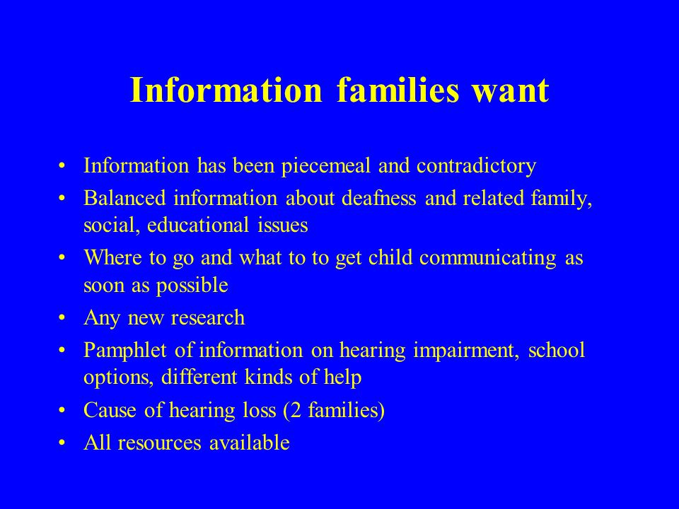 Information families want Information has been piecemeal and contradictory Balanced information about deafness and related family, social, educational issues Where to go and what to to get child communicating as soon as possible Any new research Pamphlet of information on hearing impairment, school options, different kinds of help Cause of hearing loss (2 families) All resources available