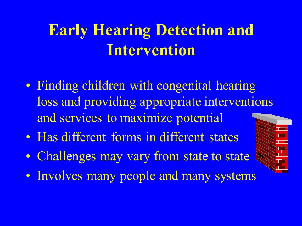 Early Hearing Detection and Intervention Finding children with congenital hearing loss and providing appropriate interventions and services to maximize potential Has different forms in different states Challenges may vary from state to state Involves many people and many systems