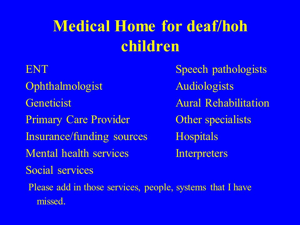 Medical Home for deaf/hoh children ENTSpeech pathologists OphthalmologistAudiologists GeneticistAural Rehabilitation Primary Care ProviderOther specialists Insurance/funding sourcesHospitals Mental health servicesInterpreters Social services Please add in those services, people, systems that I have missed.