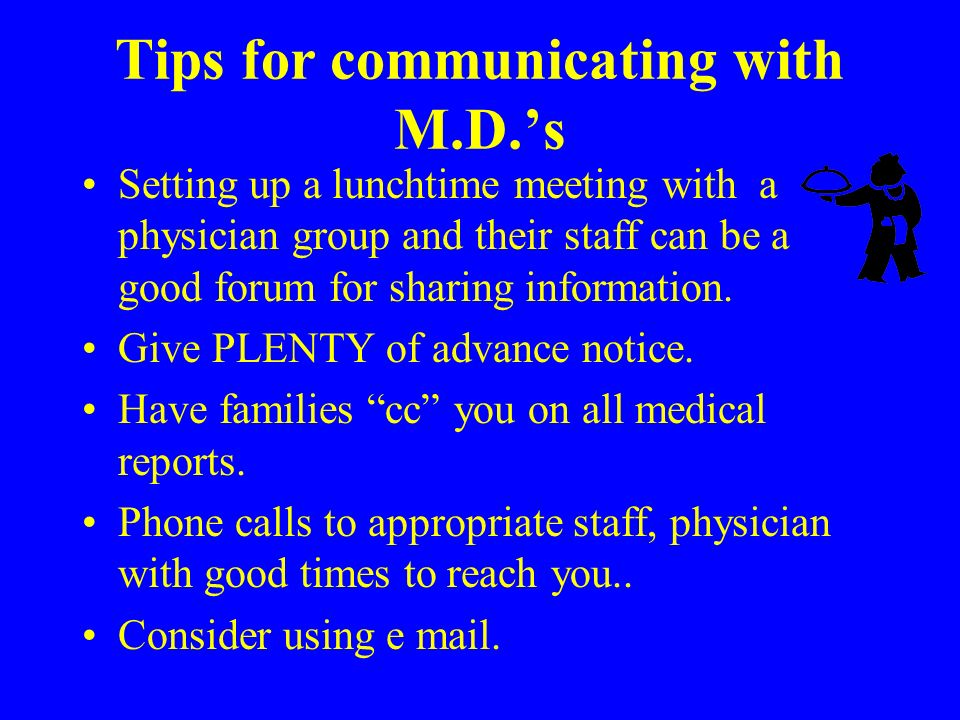 Tips for communicating with M.D.s Setting up a lunchtime meeting with a physician group and their staff can be a good forum for sharing information.