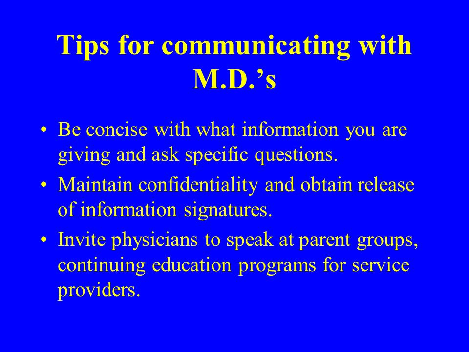 Tips for communicating with M.D.s Be concise with what information you are giving and ask specific questions.