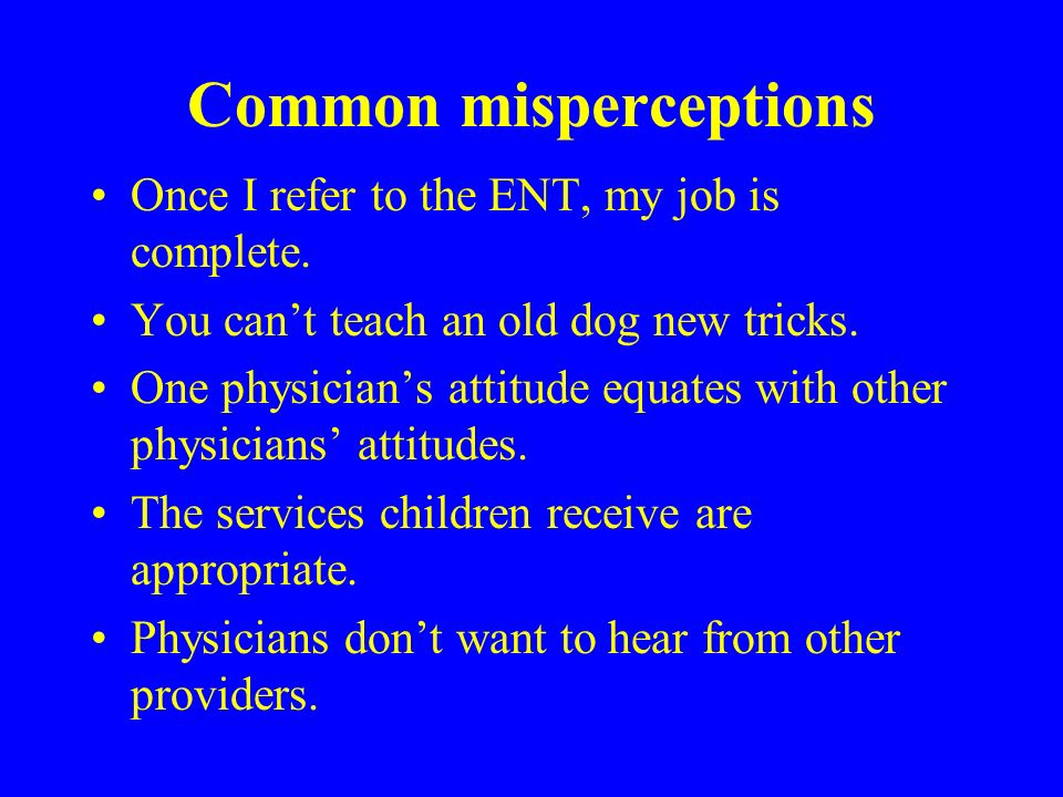 Common misperceptions Once I refer to the ENT, my job is complete.