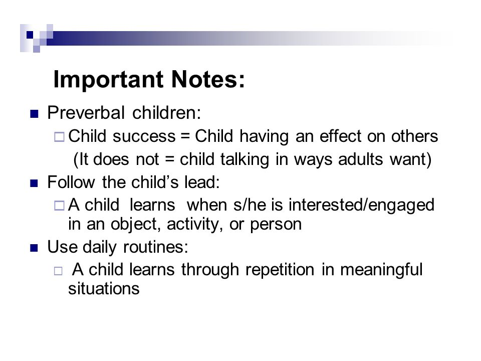 Important Notes: Preverbal children: Child success = Child having an effect on others (It does not = child talking in ways adults want) Follow the childs lead: A child learns when s/he is interested/engaged in an object, activity, or person Use daily routines: A child learns through repetition in meaningful situations