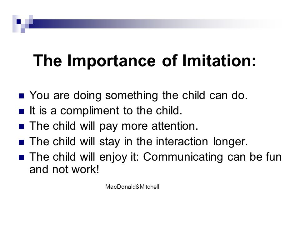 The Importance of Imitation: You are doing something the child can do.