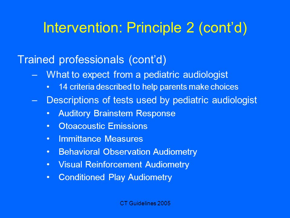 CT Guidelines 2005 Intervention: Principle 2 (contd) Trained professionals (contd) –What to expect from a pediatric audiologist 14 criteria described to help parents make choices –Descriptions of tests used by pediatric audiologist Auditory Brainstem Response Otoacoustic Emissions Immittance Measures Behavioral Observation Audiometry Visual Reinforcement Audiometry Conditioned Play Audiometry