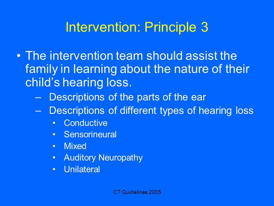 CT Guidelines 2005 Intervention: Principle 3 The intervention team should assist the family in learning about the nature of their childs hearing loss.