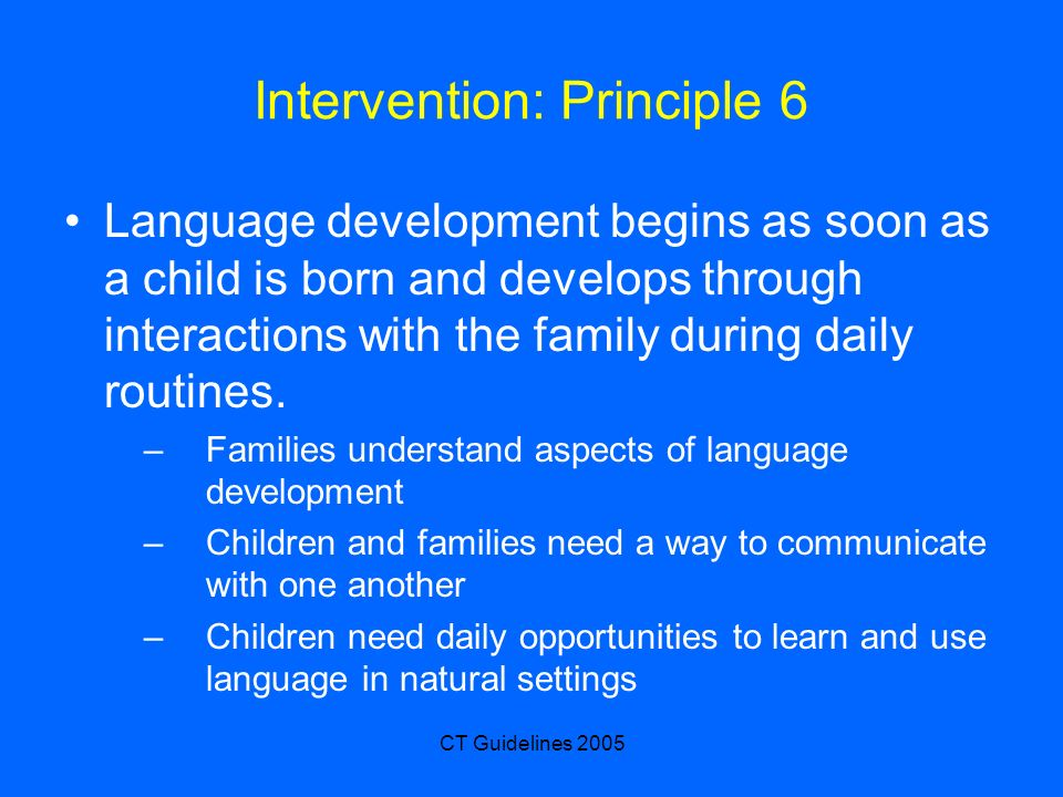 CT Guidelines 2005 Intervention: Principle 6 Language development begins as soon as a child is born and develops through interactions with the family during daily routines.